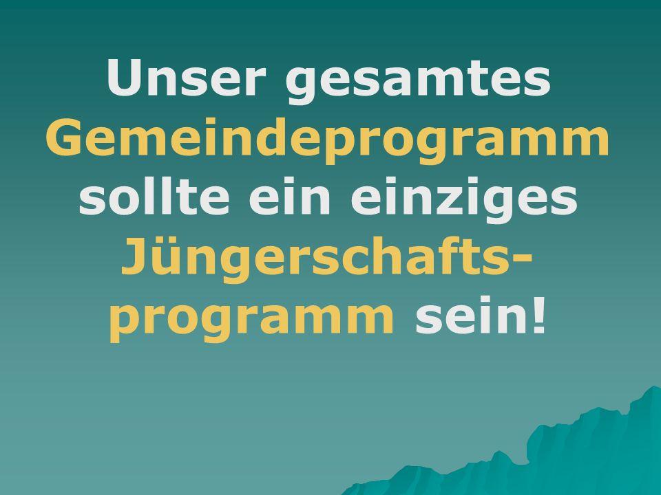Unser gesamtes Gemeindeprogramm sollte ein einziges Jüngerschafts- programm sein!
