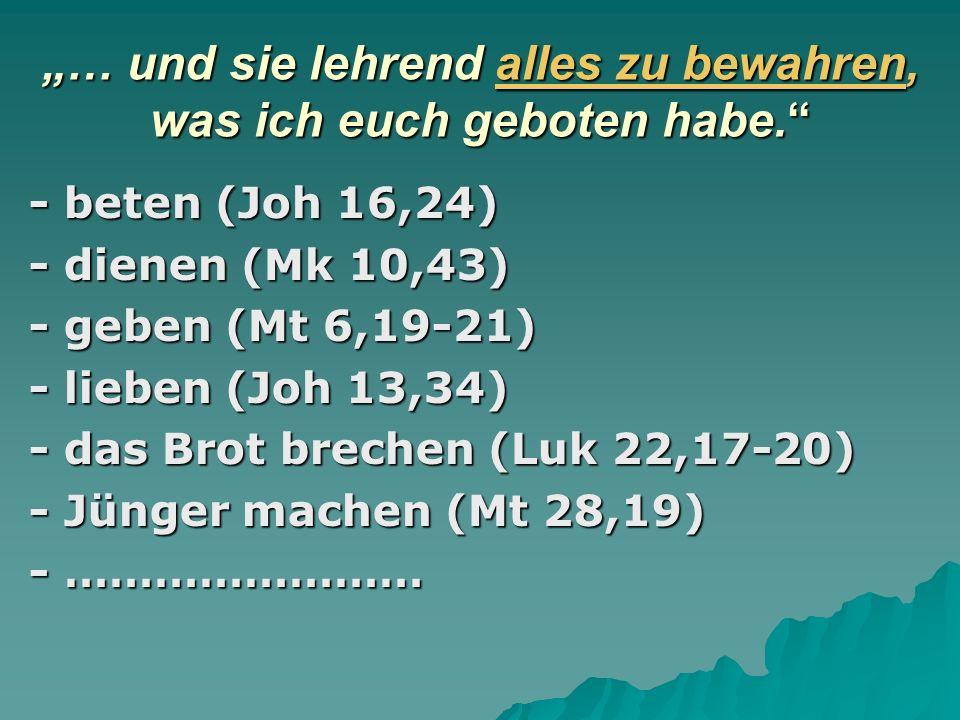 … und sie lehrend alles zu bewahren, was ich euch geboten habe. - beten (Joh 16,24) - dienen (Mk 10,43) - geben (Mt 6,19-21) - lieben (Joh 13,34) - da