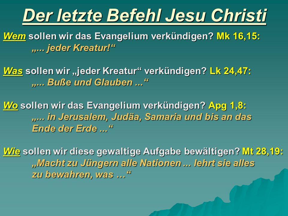 Der letzte Befehl Jesu Christi Wem sollen wir das Evangelium verkündigen? Mk 16,15:... jeder Kreatur! Was sollen wir jeder Kreatur verkündigen? Lk 24,