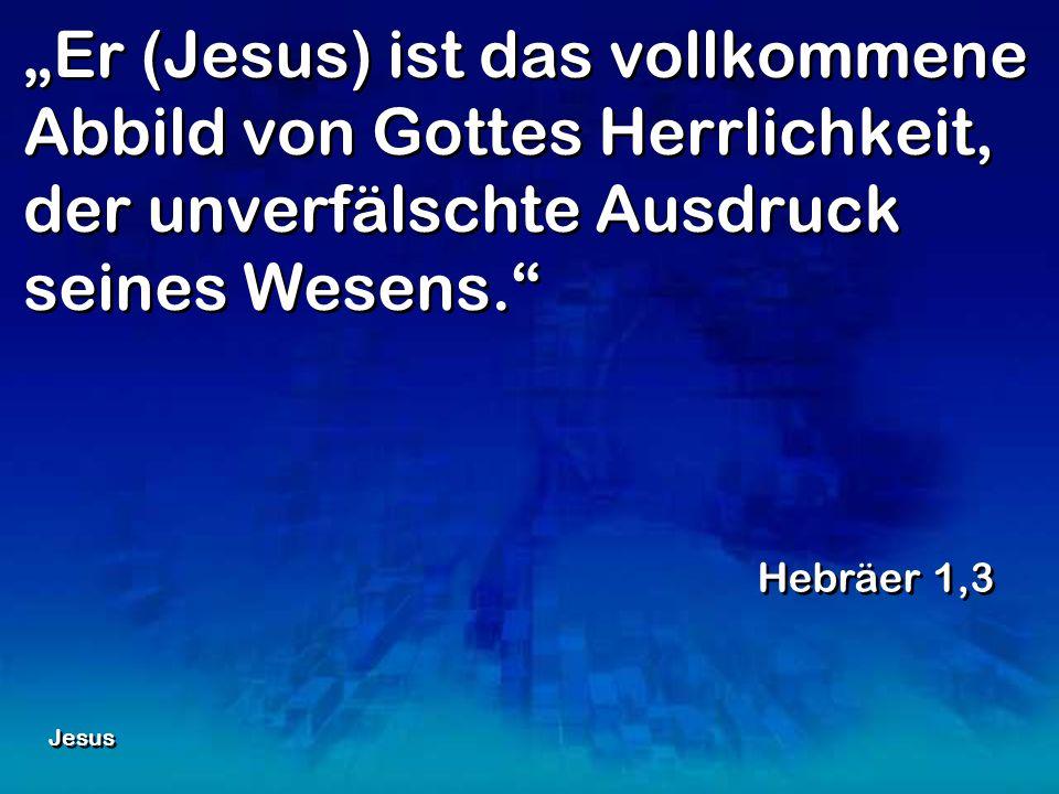 Er (Jesus) ist das vollkommene Abbild von Gottes Herrlichkeit, der unverfälschte Ausdruck seines Wesens. Hebräer 1,3 Jesus