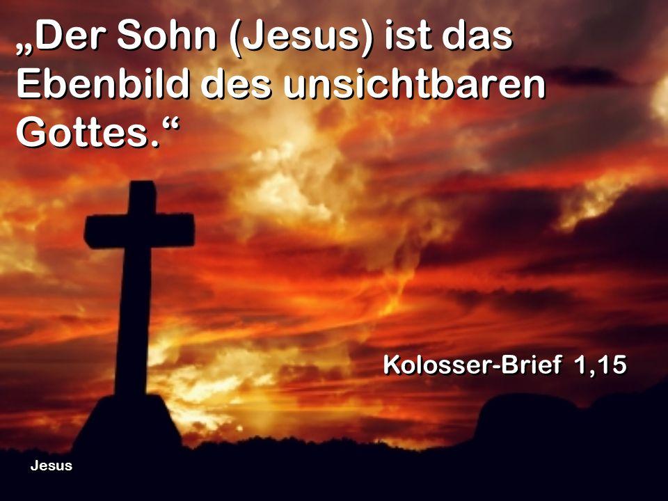 Der Sohn (Jesus) ist das Ebenbild des unsichtbaren Gottes. Kolosser-Brief 1,15 Jesus
