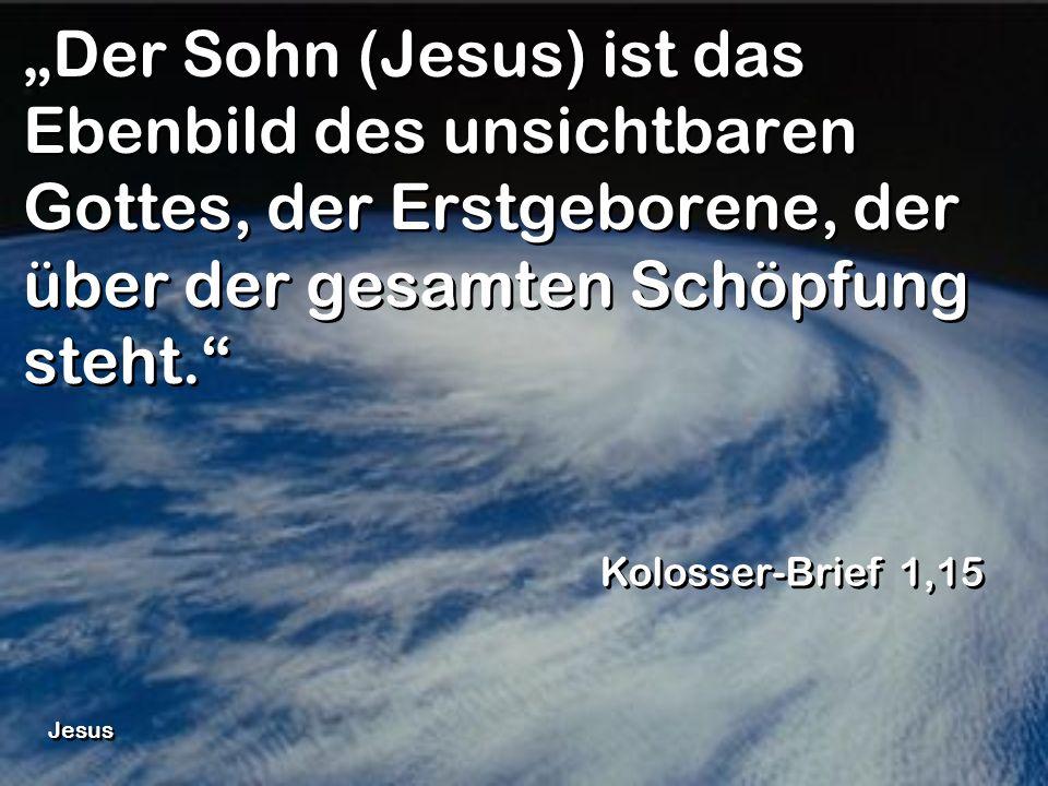 Der Sohn (Jesus) ist das Ebenbild des unsichtbaren Gottes, der Erstgeborene, der über der gesamten Schöpfung steht. Kolosser-Brief 1,15 Jesus