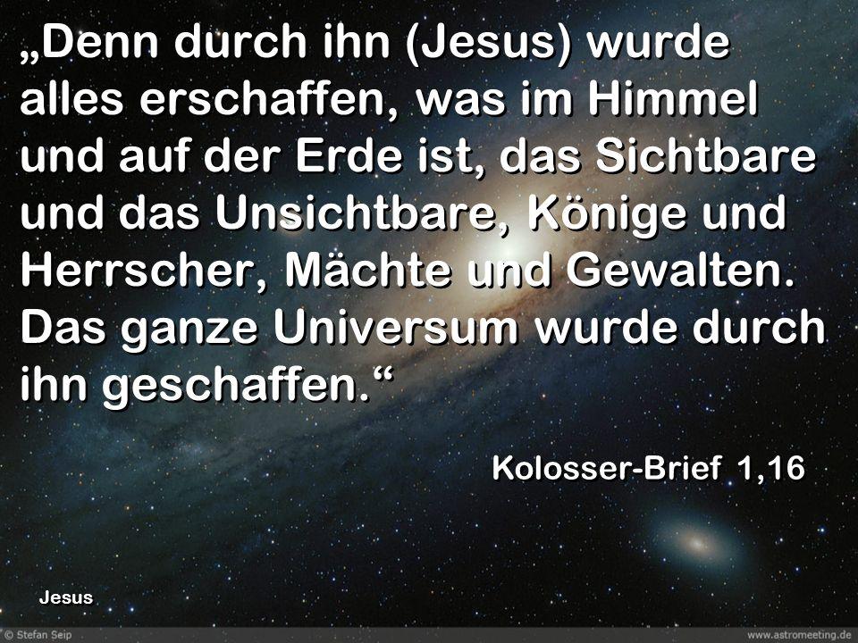Denn durch ihn (Jesus) wurde alles erschaffen, was im Himmel und auf der Erde ist, das Sichtbare und das Unsichtbare, Könige und Herrscher, Mächte und