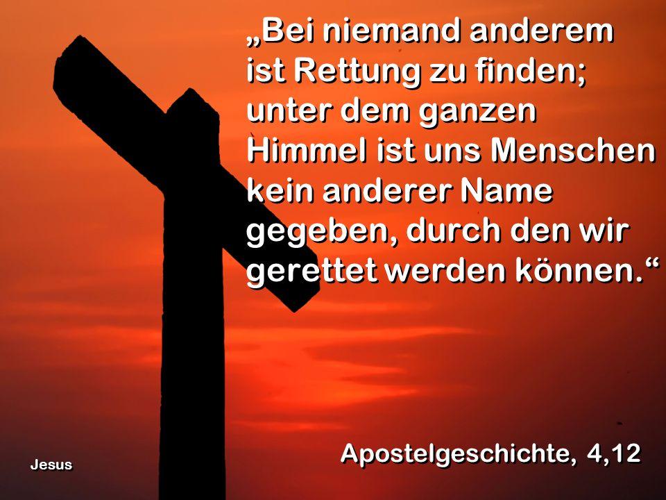 Bei niemand anderem ist Rettung zu finden; unter dem ganzen Himmel ist uns Menschen kein anderer Name gegeben, durch den wir gerettet werden können. A