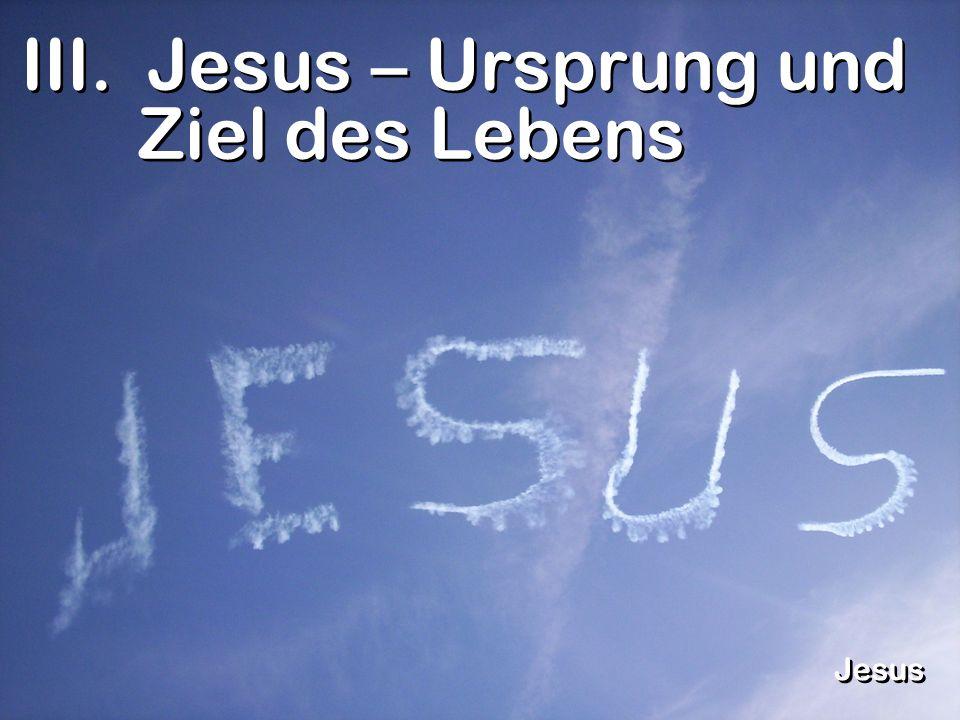 III. Jesus – Ursprung und Ziel des Lebens Jesus
