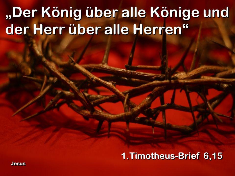 Der König über alle Könige und der Herr über alle Herren 1.Timotheus-Brief 6,15 Jesus