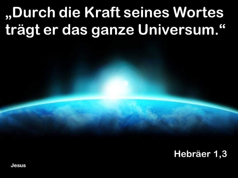 Durch die Kraft seines Wortes trägt er das ganze Universum. Hebräer 1,3 Jesus