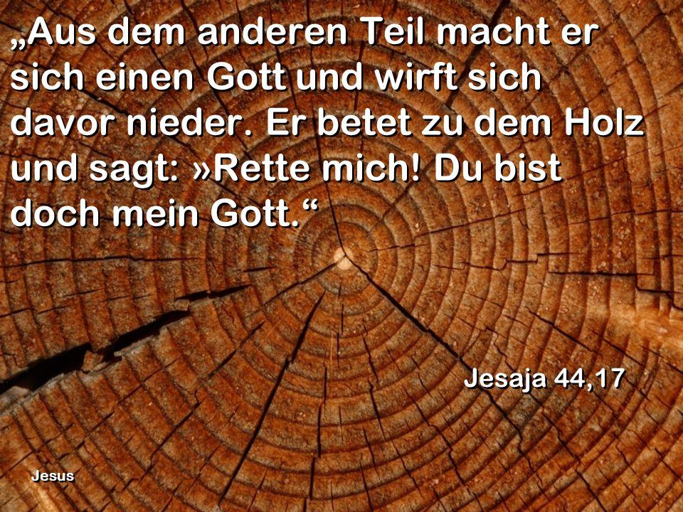 Aus dem anderen Teil macht er sich einen Gott und wirft sich davor nieder. Er betet zu dem Holz und sagt: »Rette mich! Du bist doch mein Gott. Jesaja