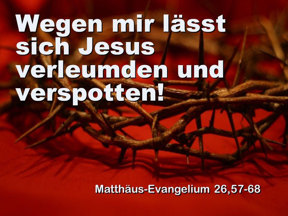 Wegen mir lässt sich Jesus verleumden und verspotten! Matthäus-Evangelium 26,57-68