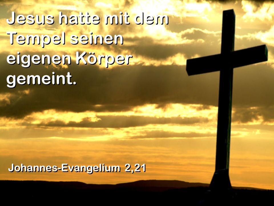 Jesus hatte mit dem Tempel seinen eigenen Körper gemeint. Johannes-Evangelium 2,21