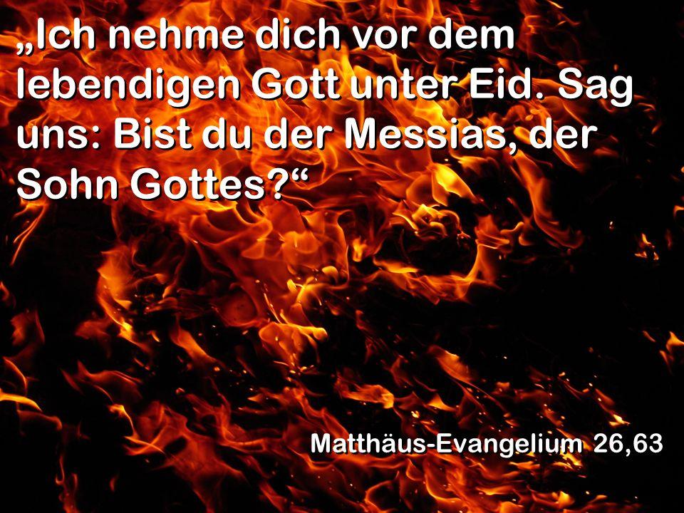 Ich nehme dich vor dem lebendigen Gott unter Eid. Sag uns: Bist du der Messias, der Sohn Gottes? Matthäus-Evangelium 26,63