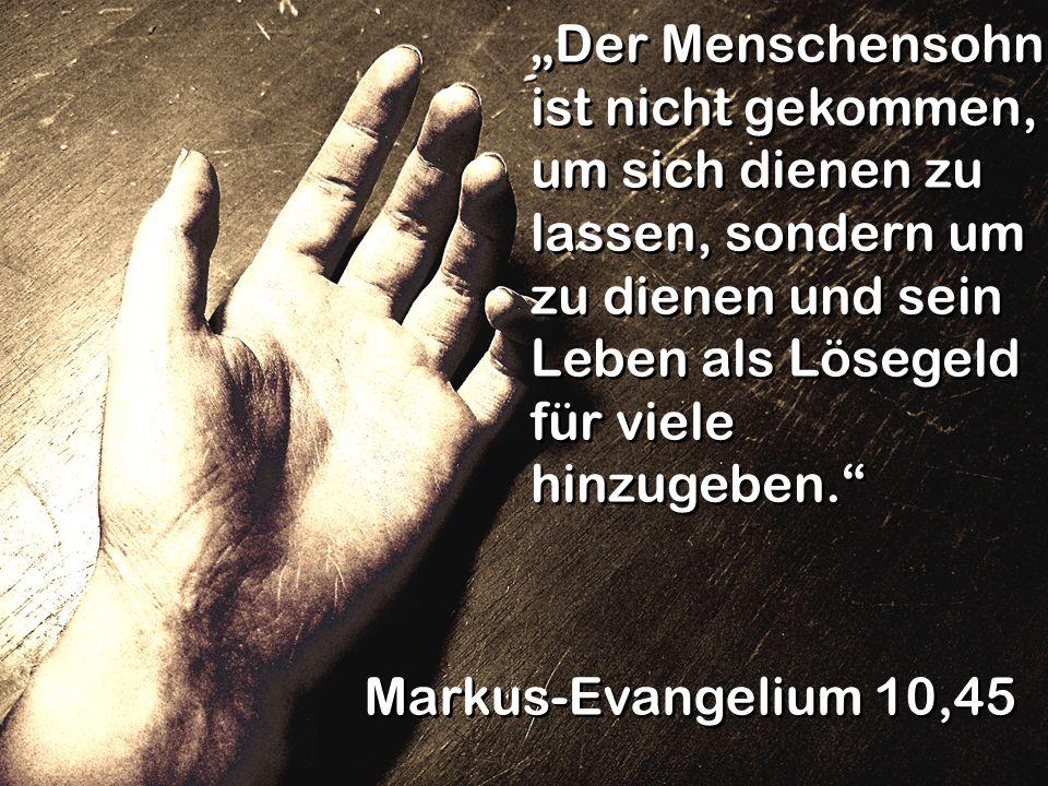 Der Menschensohn ist nicht gekommen, um sich dienen zu lassen, sondern um zu dienen und sein Leben als Lösegeld für viele hinzugeben. Markus-Evangeliu