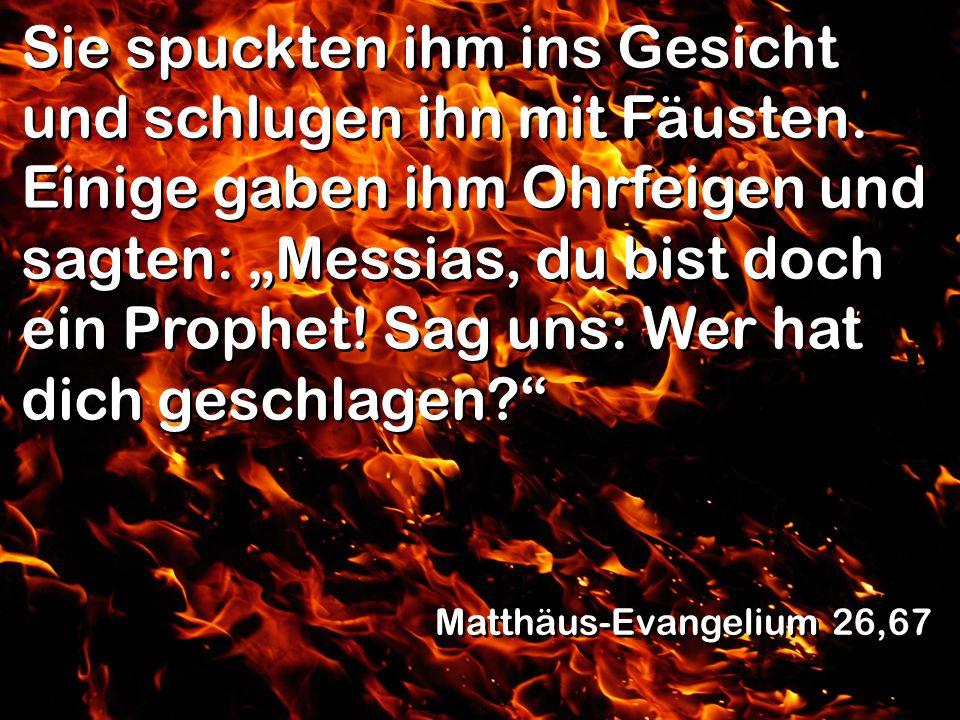 Sie spuckten ihm ins Gesicht und schlugen ihn mit Fäusten. Einige gaben ihm Ohrfeigen und sagten: Messias, du bist doch ein Prophet! Sag uns: Wer hat