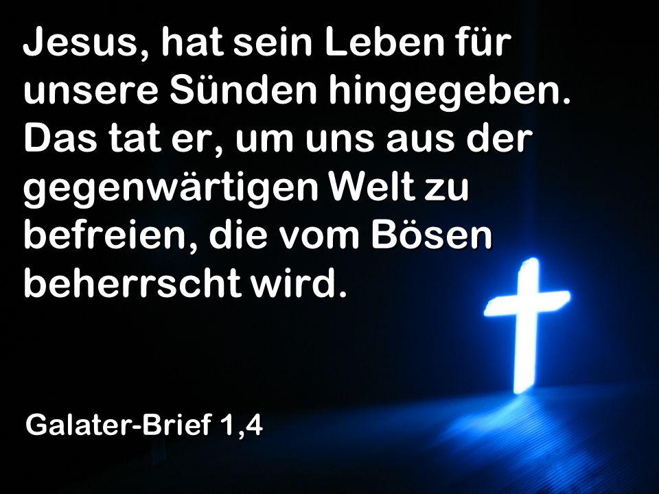 Jesus, hat sein Leben für unsere Sünden hingegeben. Das tat er, um uns aus der gegenwärtigen Welt zu befreien, die vom Bösen beherrscht wird. Galater-