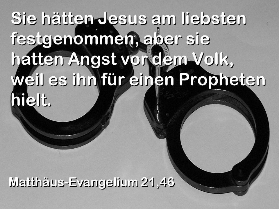 Sie hätten Jesus am liebsten festgenommen, aber sie hatten Angst vor dem Volk, weil es ihn für einen Propheten hielt. Matthäus-Evangelium 21,46