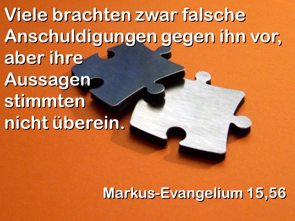 Viele brachten zwar falsche Anschuldigungen gegen ihn vor, aber ihre Aussagen stimmten nicht überein. Markus-Evangelium 15,56