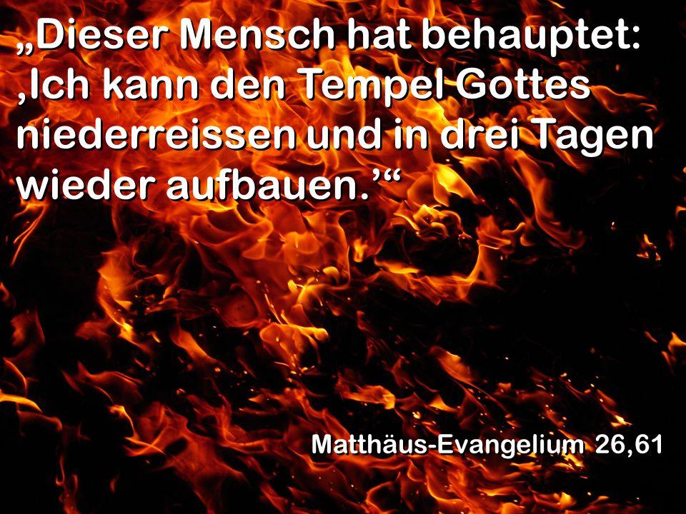 Dieser Mensch hat behauptet: Ich kann den Tempel Gottes niederreissen und in drei Tagen wieder aufbauen. Matthäus-Evangelium 26,61