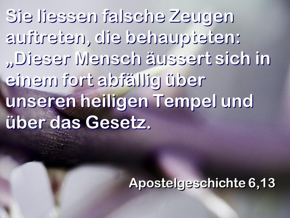 Sie liessen falsche Zeugen auftreten, die behaupteten: Dieser Mensch äussert sich in einem fort abfällig über unseren heiligen Tempel und über das Ges