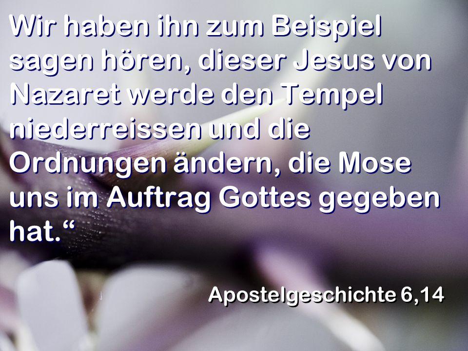 Wir haben ihn zum Beispiel sagen hören, dieser Jesus von Nazaret werde den Tempel niederreissen und die Ordnungen ändern, die Mose uns im Auftrag Gott