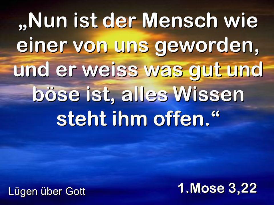 Nun ist der Mensch wie einer von uns geworden, und er weiss was gut und böse ist, alles Wissen steht ihm offen. 1.Mose 3,22 Lügen über Gott