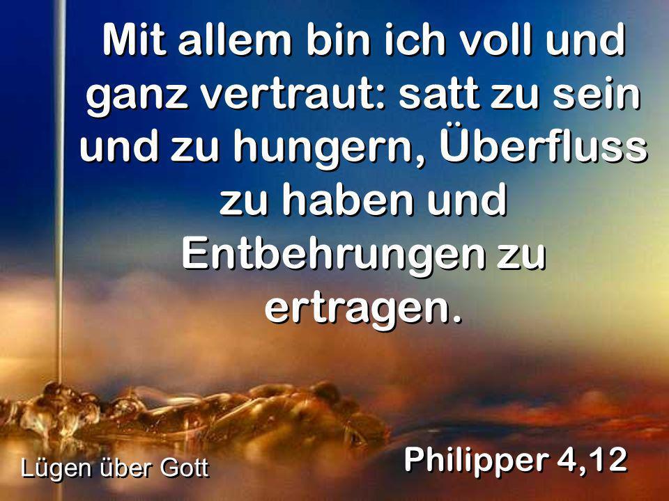 Mit allem bin ich voll und ganz vertraut: satt zu sein und zu hungern, Überfluss zu haben und Entbehrungen zu ertragen. Philipper 4,12 Lügen über Gott