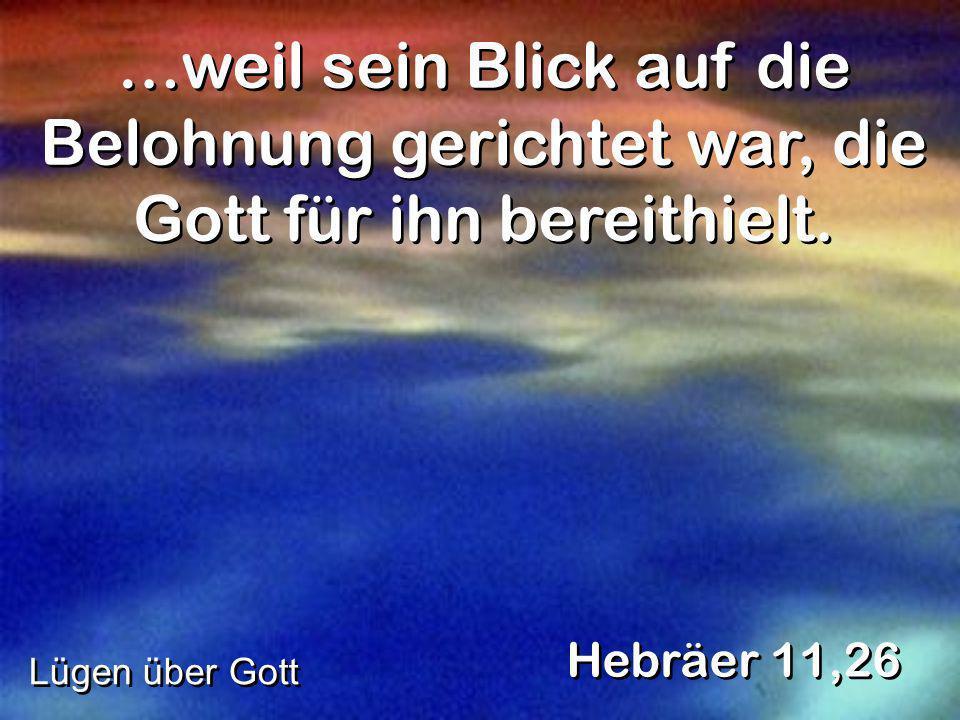 …weil sein Blick auf die Belohnung gerichtet war, die Gott für ihn bereithielt. Hebräer 11,26 Lügen über Gott