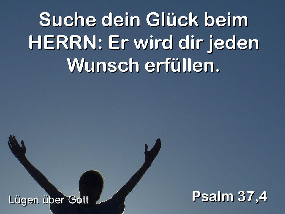 Suche dein Glück beim HERRN: Er wird dir jeden Wunsch erfüllen. Psalm 37,4 Lügen über Gott