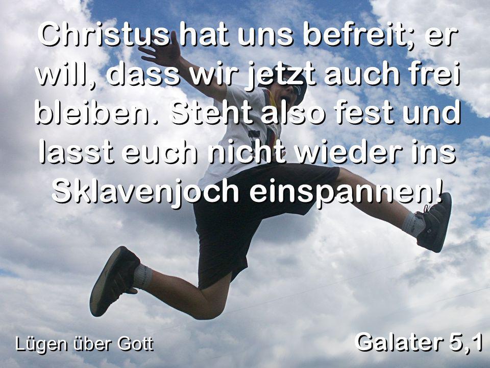 Christus hat uns befreit; er will, dass wir jetzt auch frei bleiben. Steht also fest und lasst euch nicht wieder ins Sklavenjoch einspannen! Lügen übe