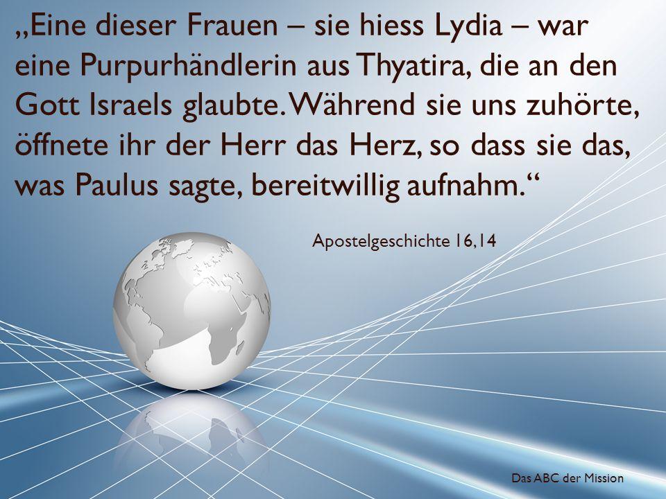 Eine dieser Frauen – sie hiess Lydia – war eine Purpurhändlerin aus Thyatira, die an den Gott Israels glaubte. Während sie uns zuhörte, öffnete ihr de