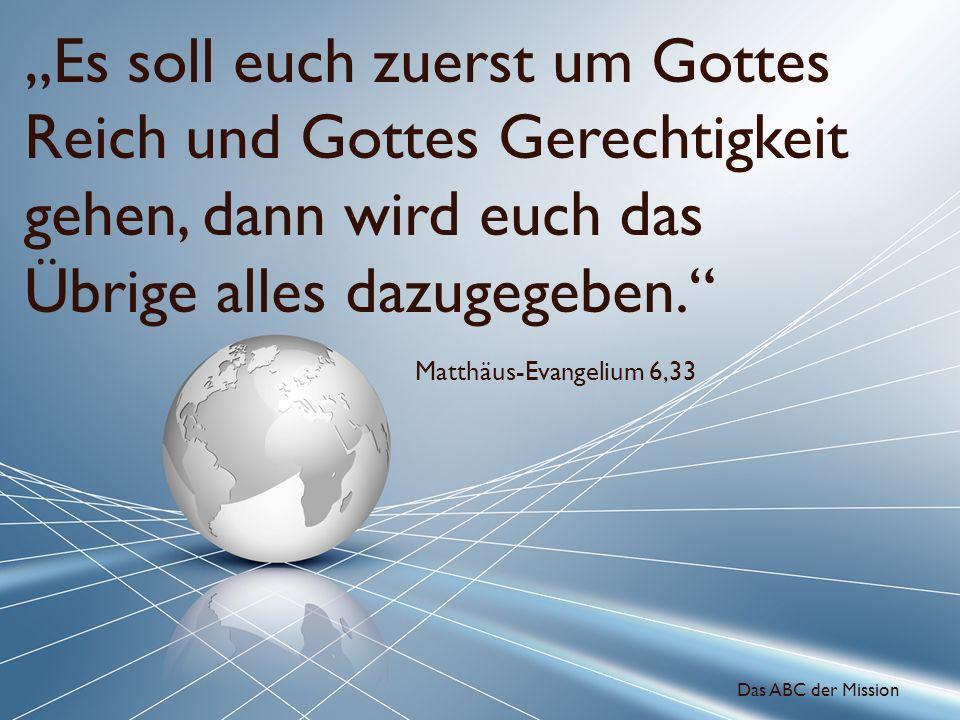 Es soll euch zuerst um Gottes Reich und Gottes Gerechtigkeit gehen, dann wird euch das Übrige alles dazugegeben. Matthäus-Evangelium 6,33 Das ABC der