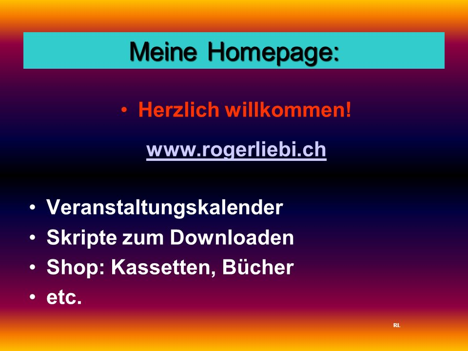 Meine Homepage: Herzlich willkommen! www.rogerliebi.ch Veranstaltungskalender Skripte zum Downloaden Shop: Kassetten, Bücher etc. RL