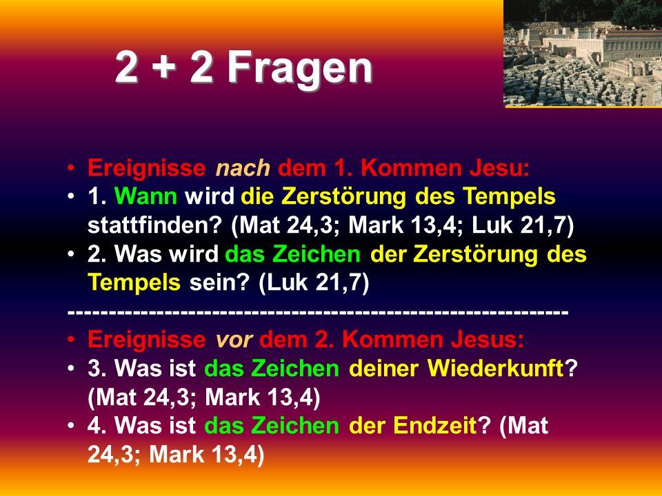 2 + 2 Fragen Ereignisse nach dem 1. Kommen Jesu: 1. Wann wird die Zerstörung des Tempels stattfinden? (Mat 24,3; Mark 13,4; Luk 21,7) 2. Was wird das