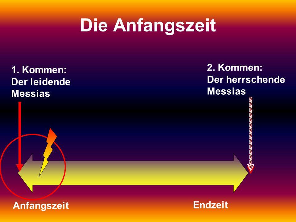 1. Kommen: Der leidende Messias 2. Kommen: Der herrschende Messias Die Anfangszeit Anfangszeit Endzeit