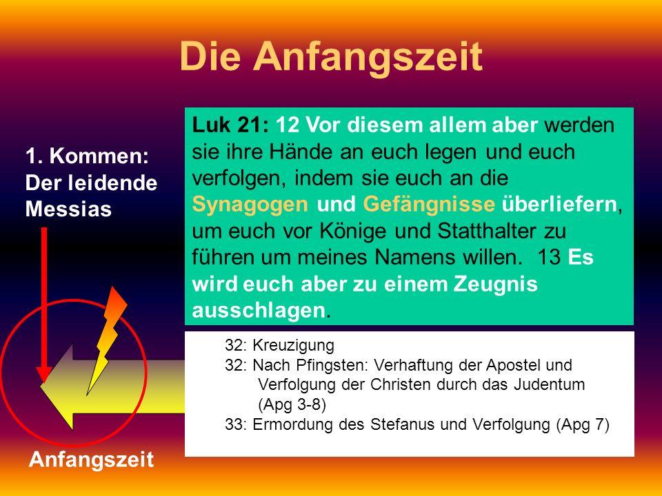 1. Kommen: Der leidende Messias Die Anfangszeit Anfangszeit Luk 21: 12 Vor diesem allem aber werden sie ihre Hände an euch legen und euch verfolgen, i
