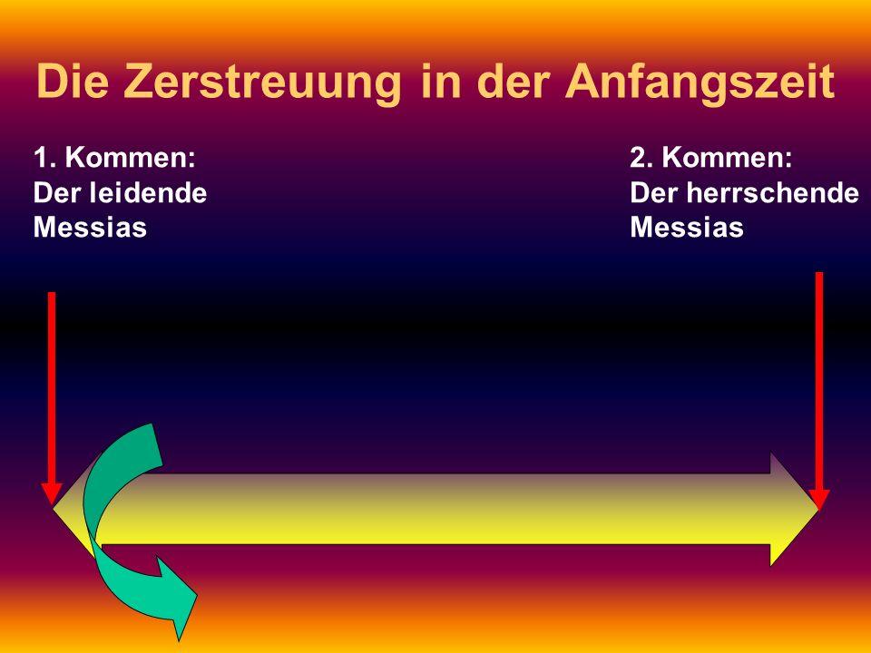 1. Kommen: Der leidende Messias 2. Kommen: Der herrschende Messias Die Zerstreuung in der Anfangszeit