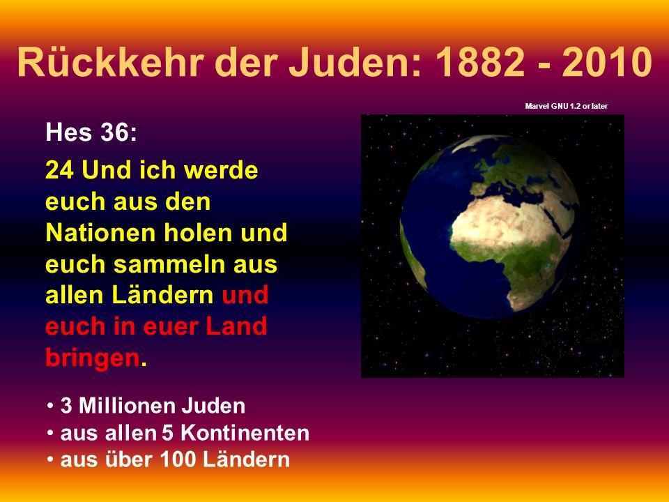 Rückkehr der Juden: 1882 - 2010 Hes 36: 24 Und ich werde euch aus den Nationen holen und euch sammeln aus allen Ländern und euch in euer Land bringen.
