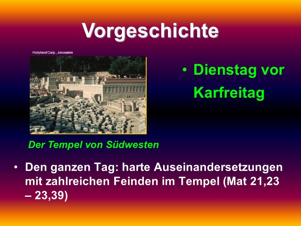 Vorgeschichte Dienstag vor Karfreitag Den ganzen Tag: harte Auseinandersetzungen mit zahlreichen Feinden im Tempel (Mat 21,23 – 23,39) Holyland Corp.,