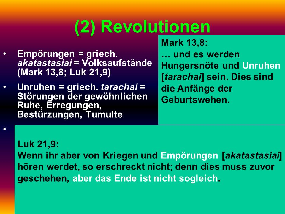 (2) Revolutionen Empörungen = griech. akatastasiai = Volksaufstände (Mark 13,8; Luk 21,9) Unruhen = griech. tarachai = Störungen der gewöhnlichen Ruhe