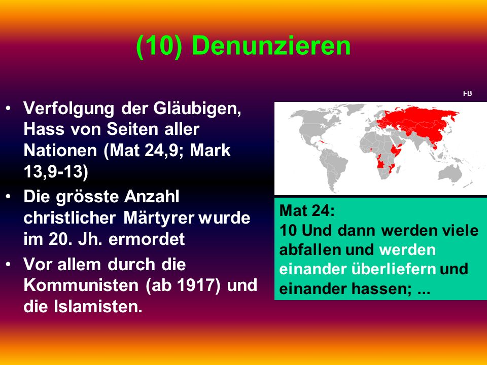 (10) Denunzieren Verfolgung der Gläubigen, Hass von Seiten aller Nationen (Mat 24,9; Mark 13,9-13) Die grösste Anzahl christlicher Märtyrer wurde im 2