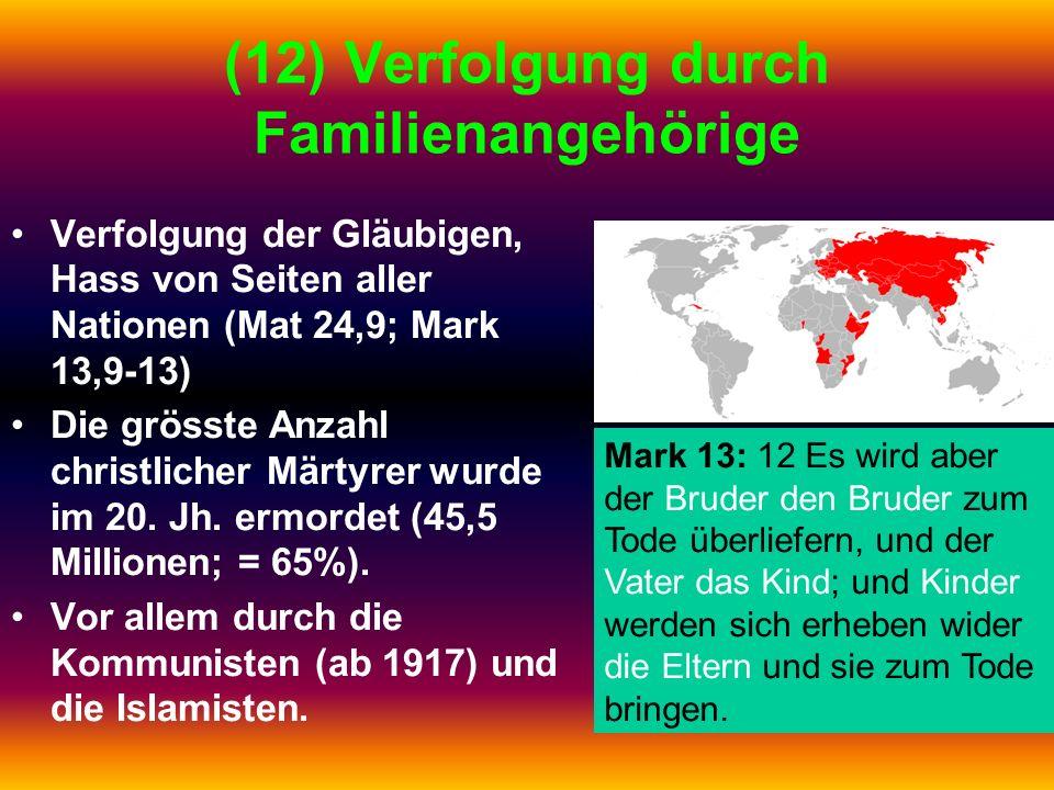 (12) Verfolgung durch Familienangehörige Verfolgung der Gläubigen, Hass von Seiten aller Nationen (Mat 24,9; Mark 13,9-13) Die grösste Anzahl christli