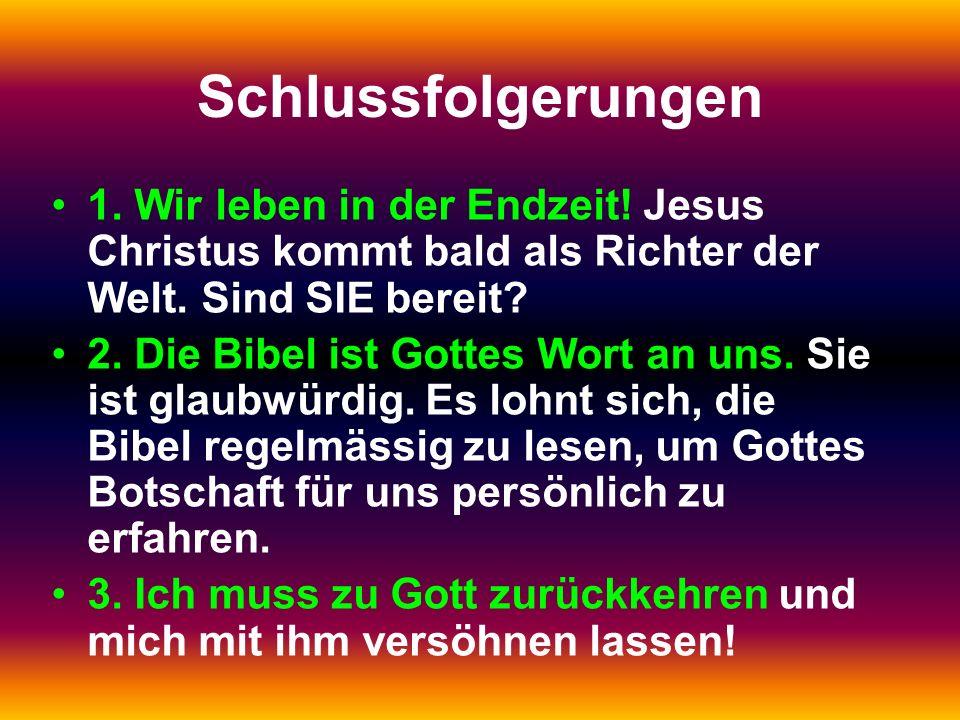Schlussfolgerungen 1. Wir leben in der Endzeit! Jesus Christus kommt bald als Richter der Welt. Sind SIE bereit? 2. Die Bibel ist Gottes Wort an uns.