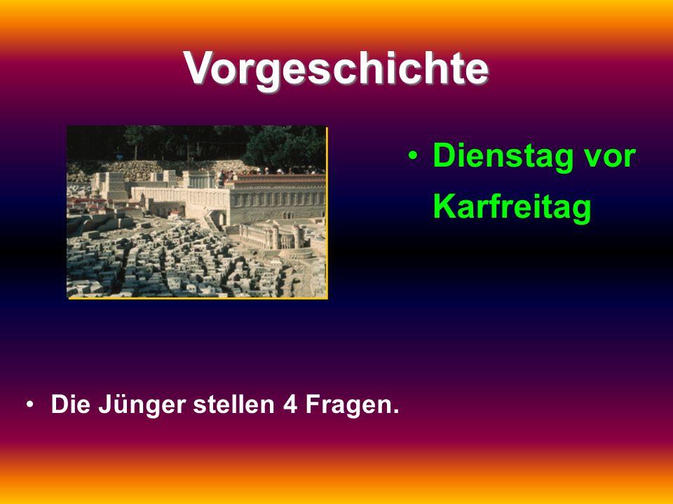 Vorgeschichte Dienstag vor Karfreitag Die Jünger stellen 4 Fragen.