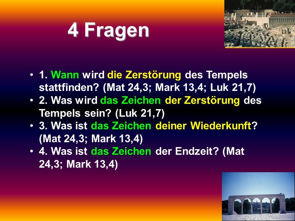 4 Fragen 1. Wann wird die Zerstörung des Tempels stattfinden? (Mat 24,3; Mark 13,4; Luk 21,7) 2. Was wird das Zeichen der Zerstörung des Tempels sein?