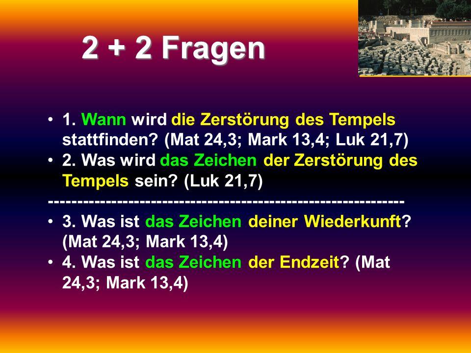 2 + 2 Fragen 1. Wann wird die Zerstörung des Tempels stattfinden? (Mat 24,3; Mark 13,4; Luk 21,7) 2. Was wird das Zeichen der Zerstörung des Tempels s