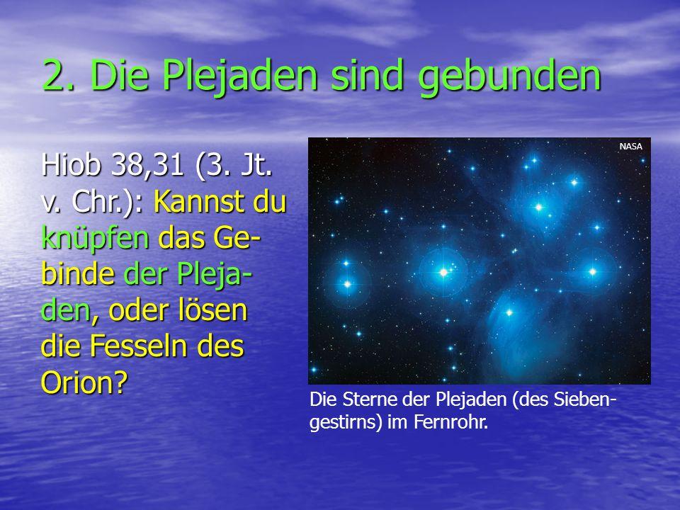 2. Die Plejaden sind gebunden Hiob 38,31 (3. Jt. v. Chr.): Kannst du knüpfen das Ge- binde der Pleja- den, oder lösen die Fesseln des Orion? Die Stern