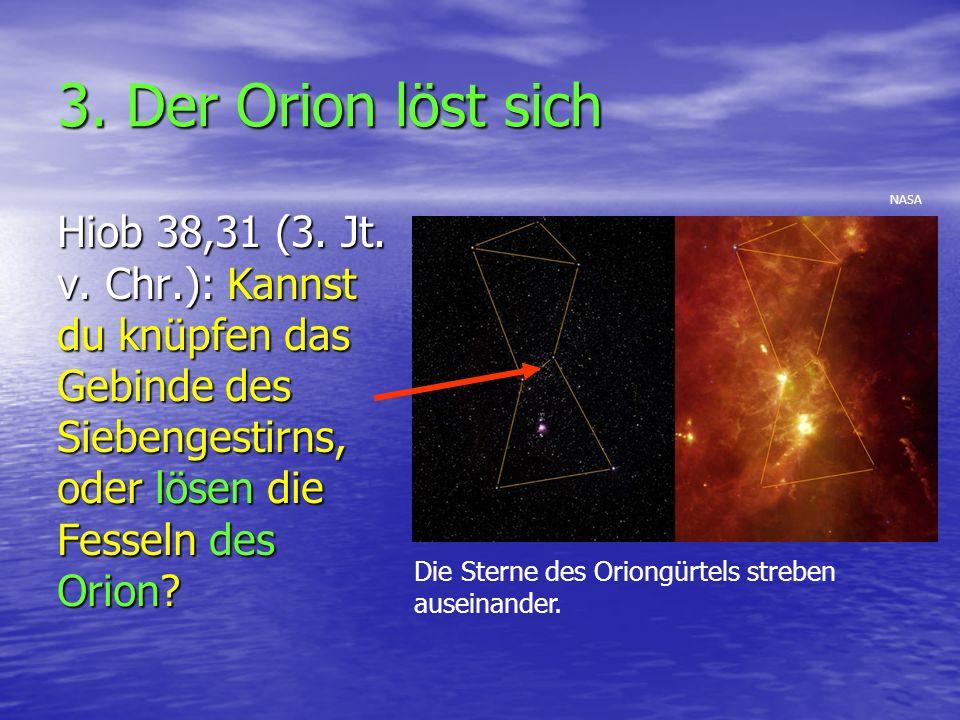 3. Der Orion löst sich Hiob 38,31 (3. Jt. v. Chr.): Kannst du knüpfen das Gebinde des Siebengestirns, oder lösen die Fesseln des Orion? Die Sterne des
