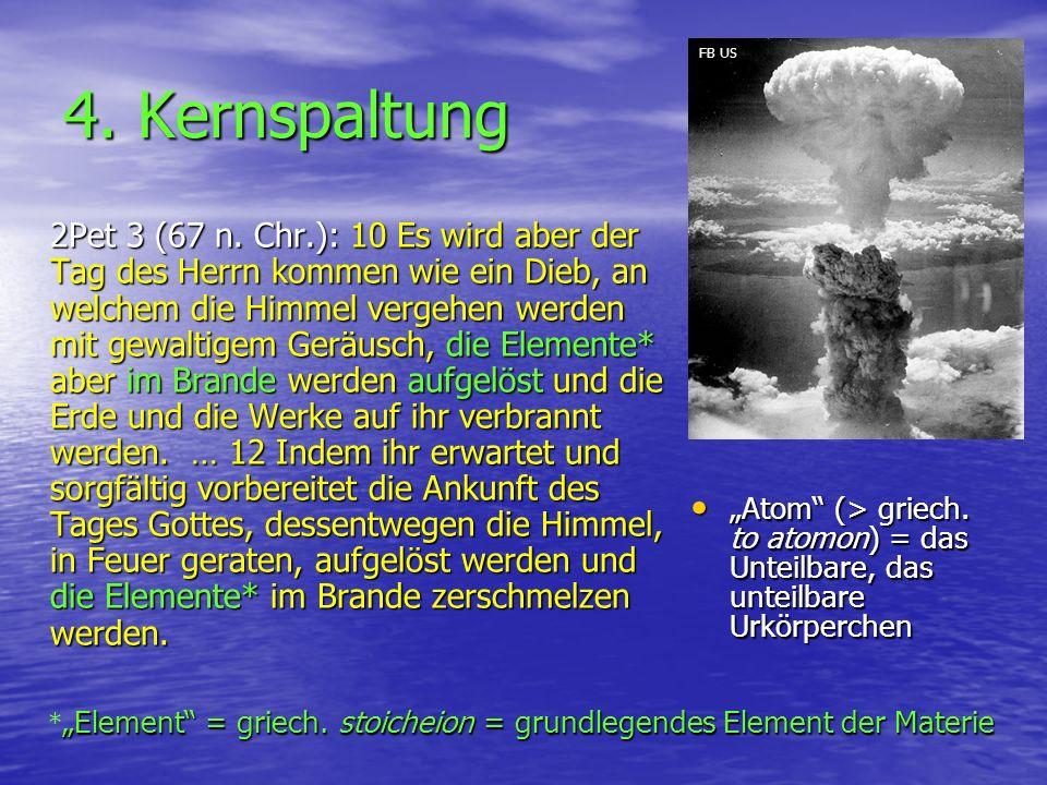 4. Kernspaltung 2Pet 3 (67 n. Chr.): 10 Es wird aber der Tag des Herrn kommen wie ein Dieb, an welchem die Himmel vergehen werden mit gewaltigem Geräu