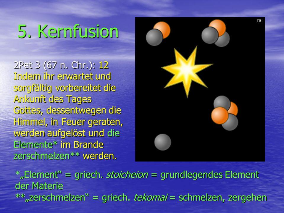 5. Kernfusion 2Pet 3 (67 n. Chr.): 12 Indem ihr erwartet und sorgfältig vorbereitet die Ankunft des Tages Gottes, dessentwegen die Himmel, in Feuer ge