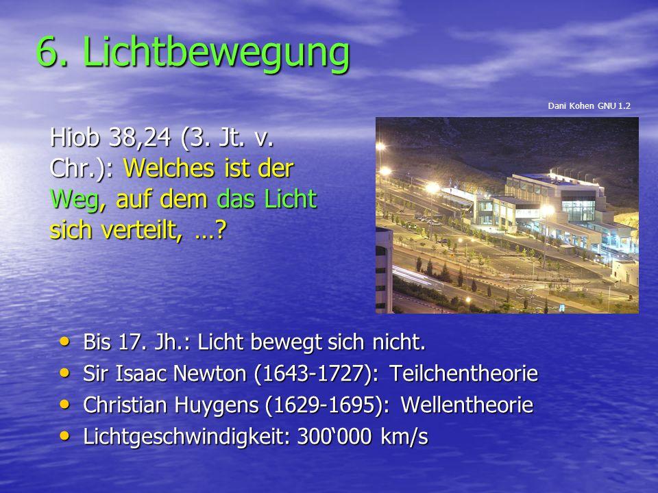 6. Lichtbewegung Hiob 38,24 (3. Jt. v. Chr.): Welches ist der Weg, auf dem das Licht sich verteilt, …? Bis 17. Jh.: Licht bewegt sich nicht. Bis 17. J