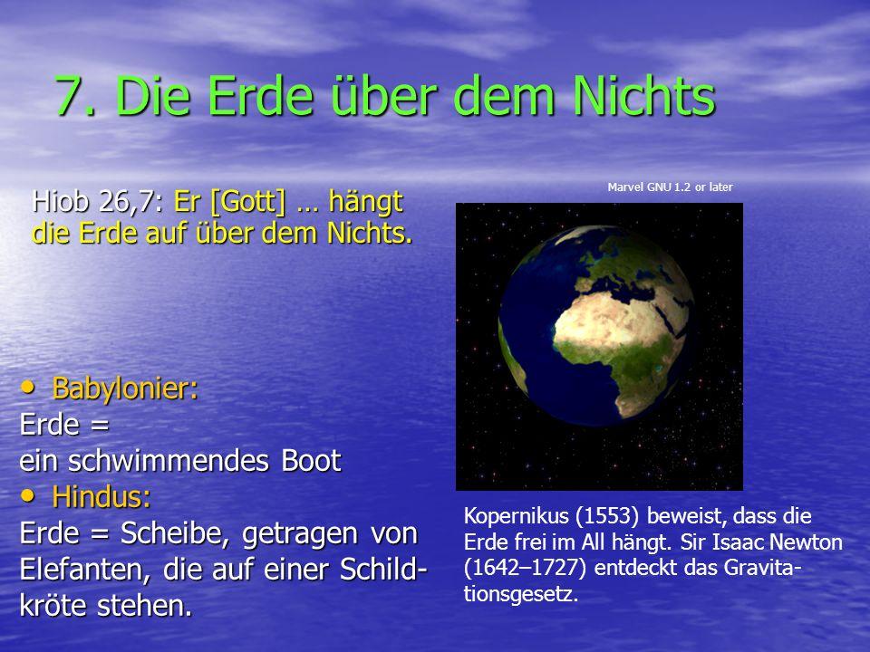 7. Die Erde über dem Nichts Hiob 26,7: Er [Gott] … hängt die Erde auf über dem Nichts. Babylonier: Babylonier: Erde = ein schwimmendes Boot Hindus: Hi